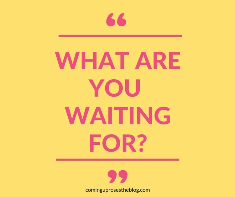 """""""What are you waiting for?"""" 