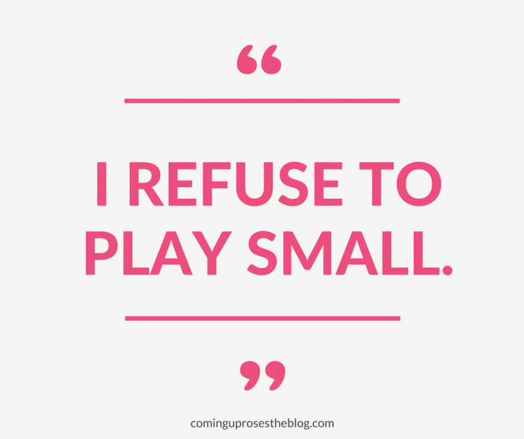 I Refuse to Play Small. - Monday Mantra on Coming Up Roses