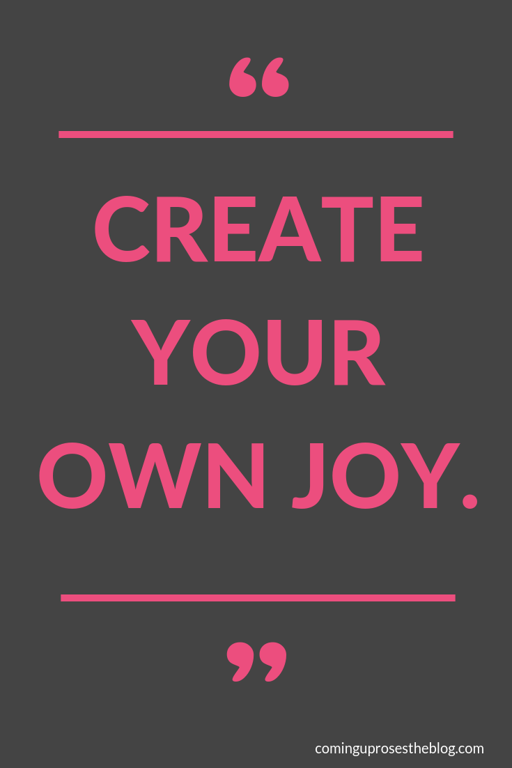 """""""Create your own JOY."""" - Monday Mantra on Coming Up Roses"""