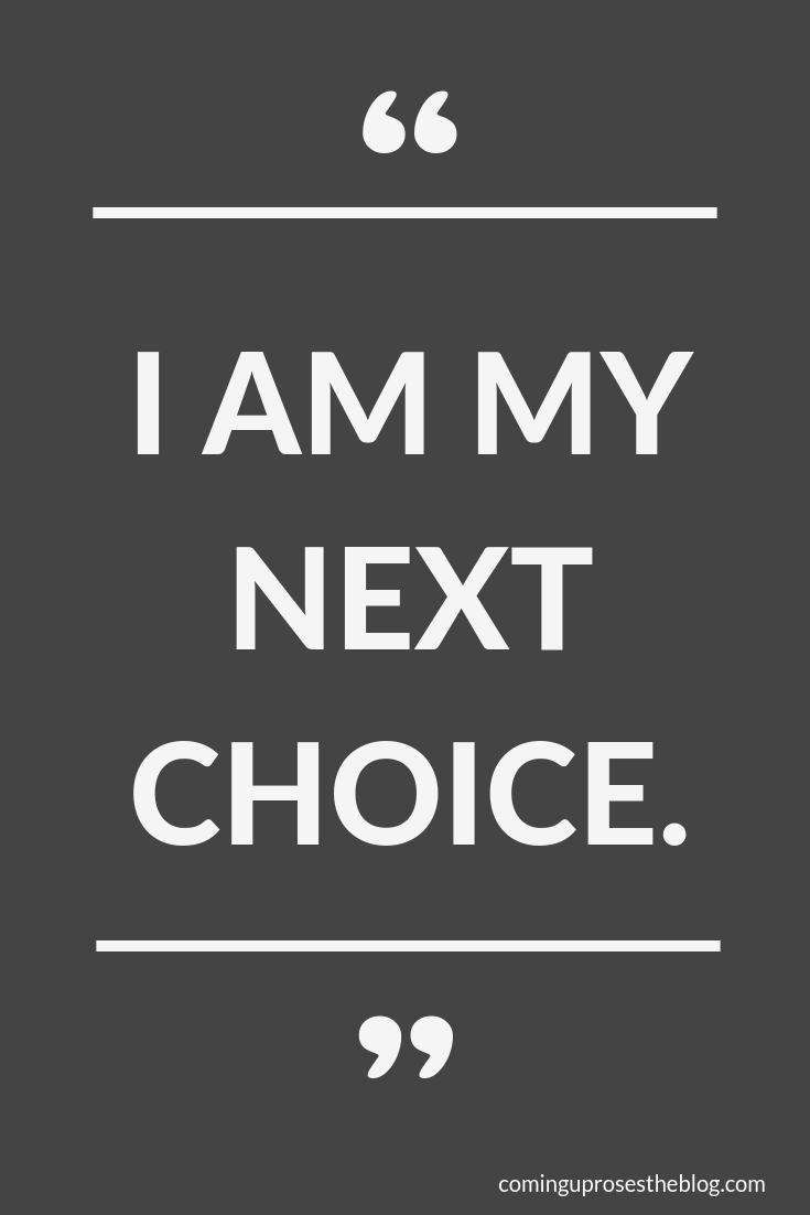 """I Am My Next Choice - not my last."" - On Choices and Owning Ours, on Coming Up Roses"